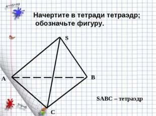 A B C S SABC – тетраэдр . Начертите в тетради тетраэдр; обозначьте фигуру.