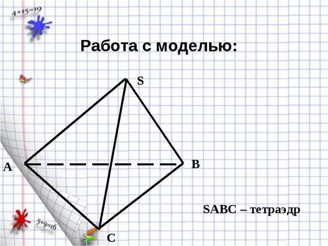 A B C S SABC – тетраэдр Работа с моделью: