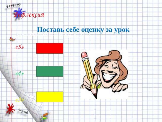 Рефлексия Поставь себе оценку за урок: «5» «4» «3» Поставь себе оценку за урок