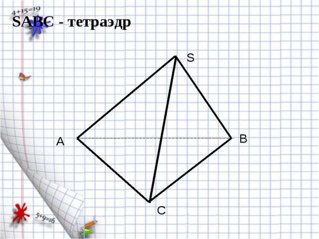 A B C S SABC - тетраэдр