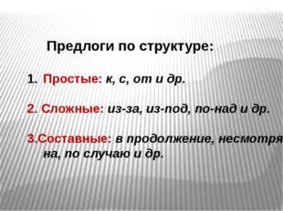 Предлоги по структуре: Простые: к, с, от и др. 2. Сложные: из-за, из-под, по