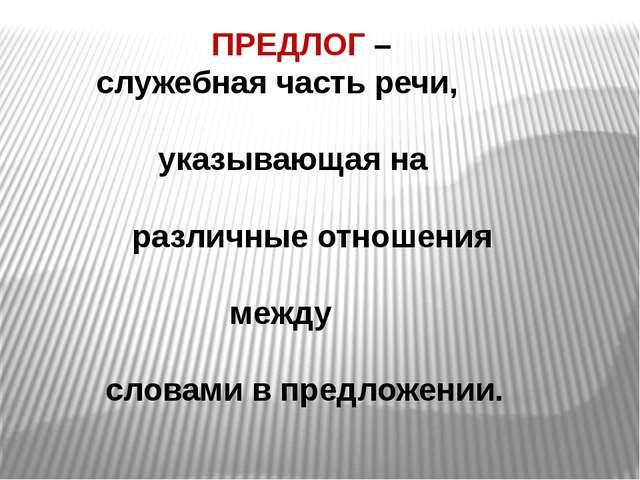 ПРЕДЛОГ – служебная часть речи, указывающая на различные отношения между сло...