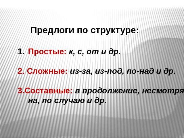 Предлоги по структуре: Простые: к, с, от и др. 2. Сложные: из-за, из-под, по...