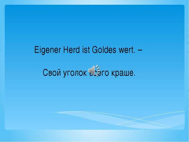 Eigener Herd ist Goldes wert. – Свой уголок всего краше.