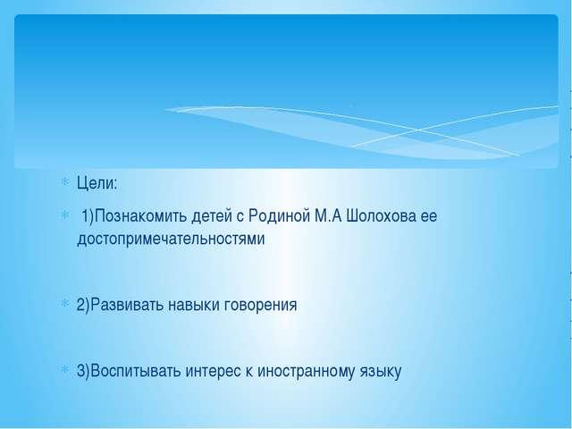 Цели: 1)Познакомить детей с Родиной М.А Шолохова ее достопримечательностями 2...