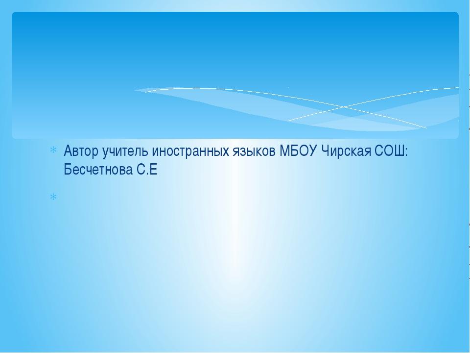 Автор учитель иностранных языков МБОУ Чирская СОШ: Бесчетнова С.Е