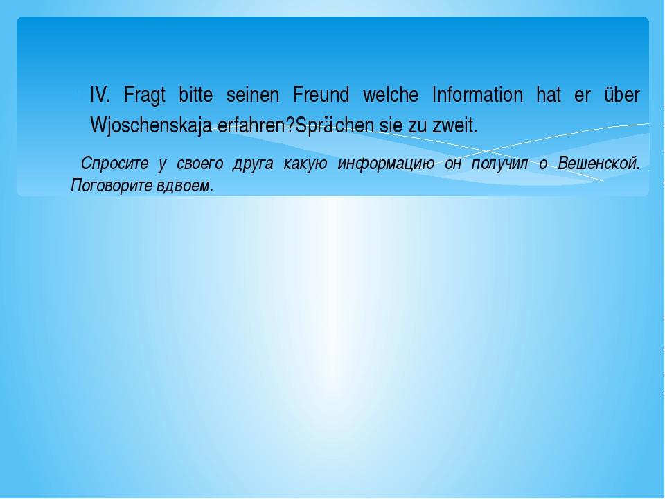 IV. Fragt bitte seinen Freund welche Information hat er über Wjoschenskaja er...