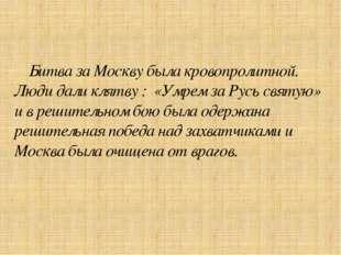 Битва за Москву была кровопролитной. Люди дали клятву : «Умрем за Русь святу