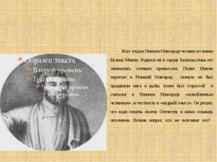 Жил тогда в Нижнем Новгороде человек по имени Кузьма Минин. Родился он в гор