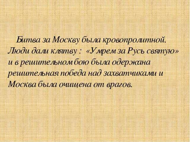 Битва за Москву была кровопролитной. Люди дали клятву : «Умрем за Русь святу...