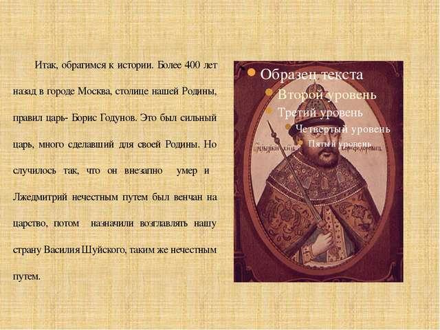 Итак, обратимся к истории. Более 400 лет назад в городе Москва, столице наше...