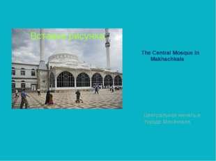 The Central Mosque in Makhachkala Центральная мечеть в городе Махачкала