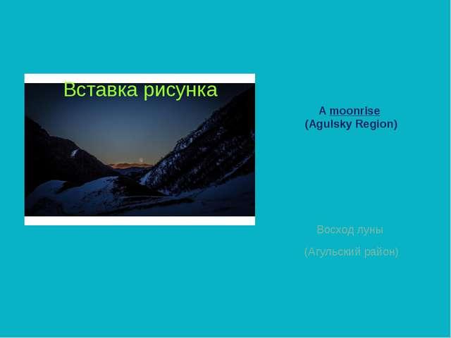 A moonrise (Agulsky Region) Восход луны (Aгульский район)