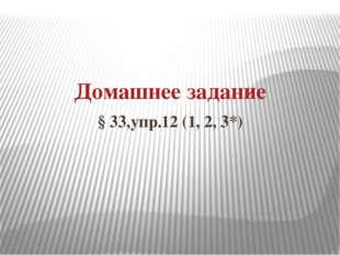 Домашнее задание § 33,упр.12 (1, 2, 3*)