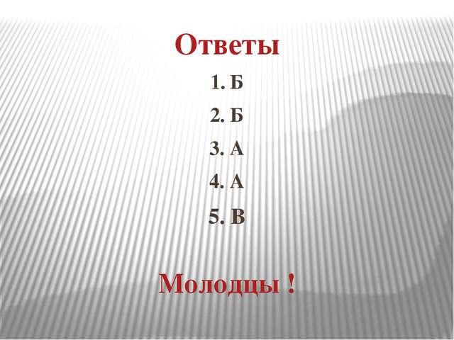 Ответы 1. Б 2. Б 3. А 4. А 5. В Молодцы !