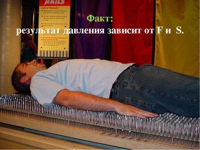 Факт: результат давления зависит от F и S.