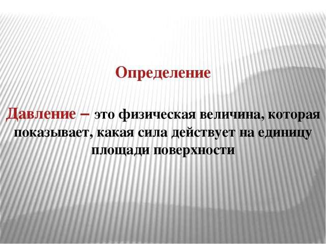 Определение Давление – это физическая величина, которая показывает, какая сил...