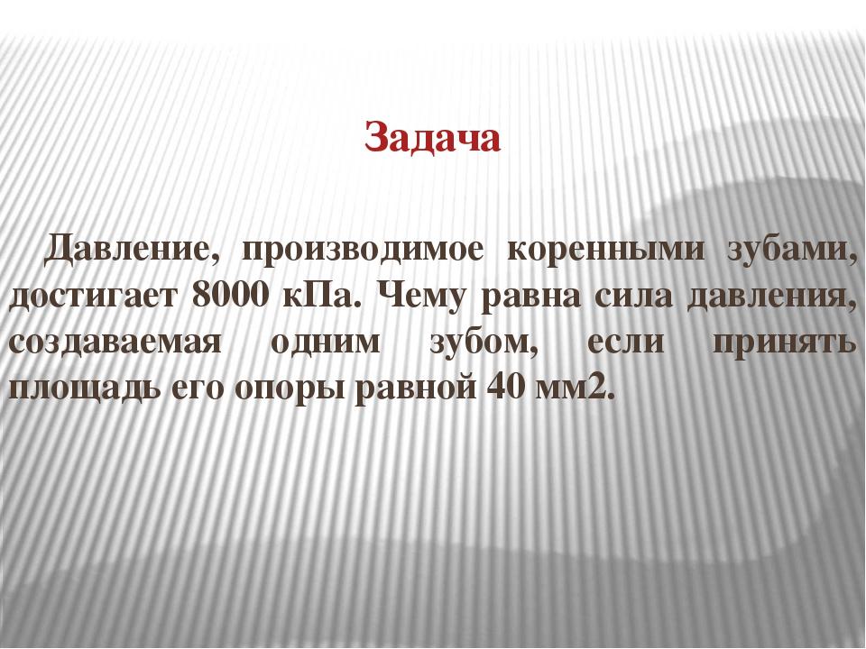 Задача Давление, производимое коренными зубами, достигает 8000 кПа. Чему равн...