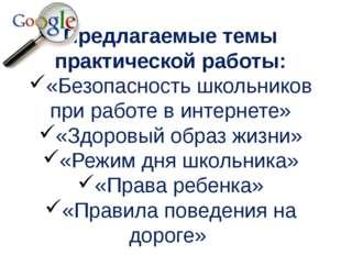 Предлагаемые темы практической работы: «Безопасность школьников при работе в
