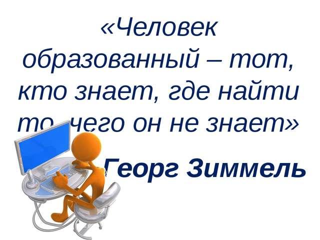 «Человек образованный – тот, кто знает, где найти то, чего он не знает» Георг...