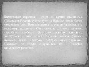 Дымковская игрушка— один из самых старинных промыслов России, существует на