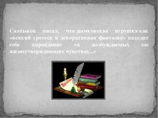Салтыков писал, чтодымковская игрушкакак «всякий гротеск и декоративная фан