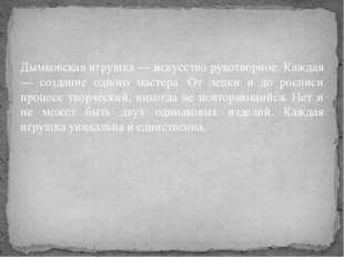 Дымковская игрушка — искусство рукотворное. Каждая — создание одного мастера.
