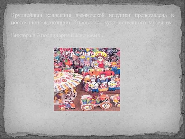 Крупнейшая коллекция дымковской игрушки представлена в постоянной экспозиции...