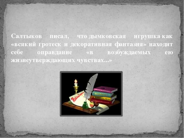 Салтыков писал, чтодымковская игрушкакак «всякий гротеск и декоративная фан...