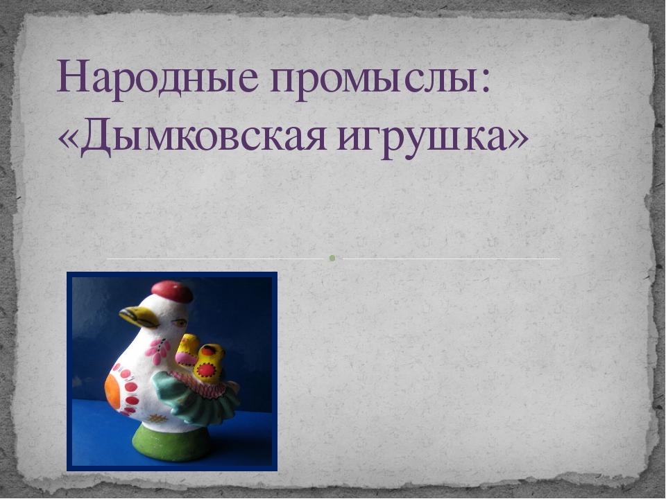Народные промыслы: «Дымковская игрушка»
