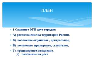 1 Сравните ЭГП двух городов: А) расположение на территории России, Б) положен