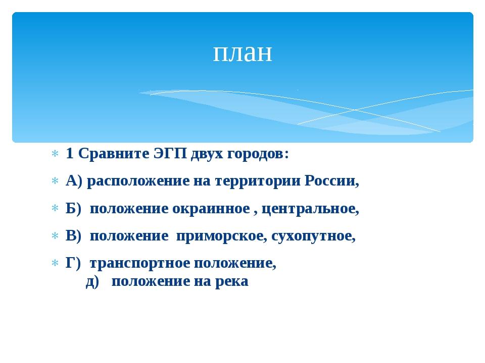 1 Сравните ЭГП двух городов: А) расположение на территории России, Б) положен...