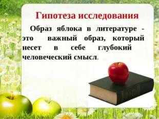 Гипотеза исследования Образ яблока в литературе - это важный образ, который н