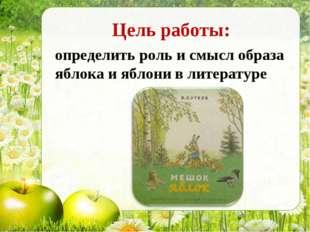 Цель работы: определить роль и смысл образа яблока и яблони в литературе