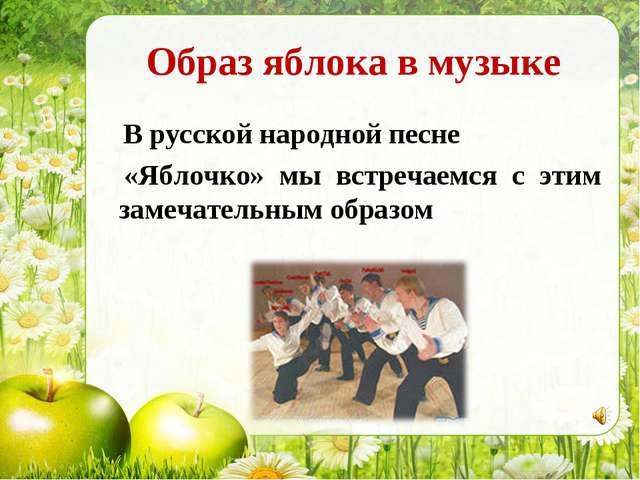Образ яблока в музыке В русской народной песне «Яблочко» мы встречаемся с эти...
