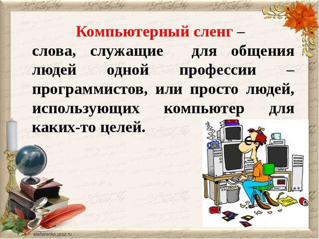 Компьютерный сленг – слова, служащие для общения людей одной профессии – про...