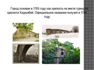 Город основан в 1793 году как крепость на месте турецкой крепости Хаджибей.