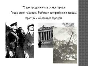 73 дня продолжалась осада города. Город стоял насмерть. Работали все фабрики