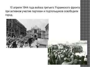 10 апреля 1944 года войска третьего Украинского фронта при активном участие