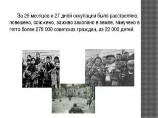 За 29 месяцев и 27 дней оккупации было расстреляно, повешено, сожжено, зажи