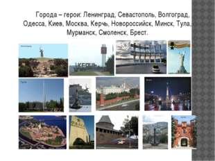 Города – герои: Ленинград, Севастополь, Волгоград, Одесса, Киев, Москва, Кер
