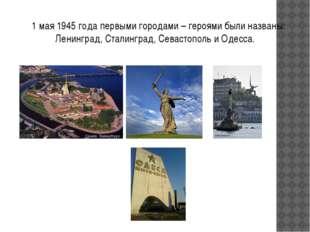 1 мая 1945 года первыми городами – героями были названы: Ленинград, Сталингр