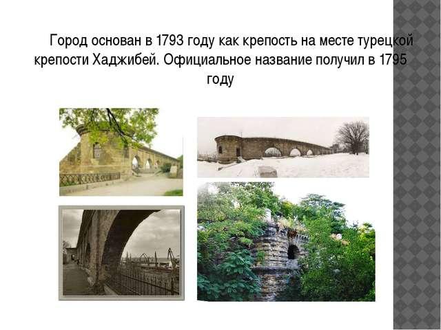 Город основан в 1793 году как крепость на месте турецкой крепости Хаджибей....