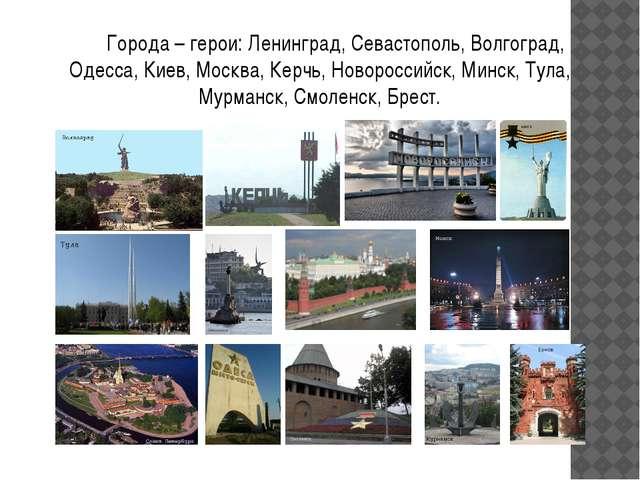Города – герои: Ленинград, Севастополь, Волгоград, Одесса, Киев, Москва, Кер...