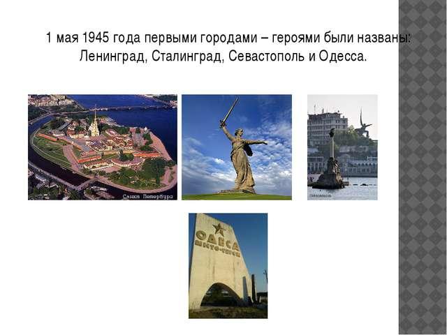 1 мая 1945 года первыми городами – героями были названы: Ленинград, Сталингр...