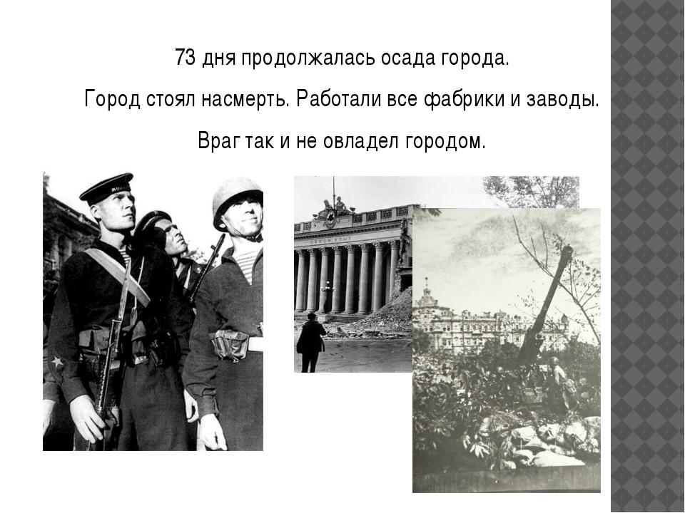 73 дня продолжалась осада города. Город стоял насмерть. Работали все фабрики...