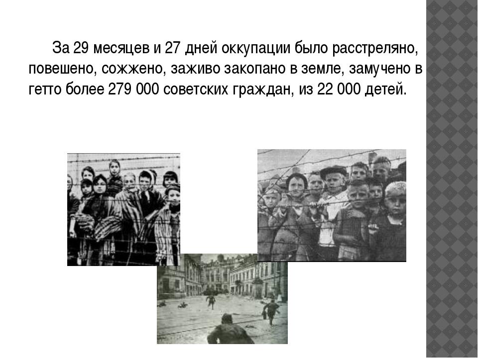 За 29 месяцев и 27 дней оккупации было расстреляно, повешено, сожжено, зажи...
