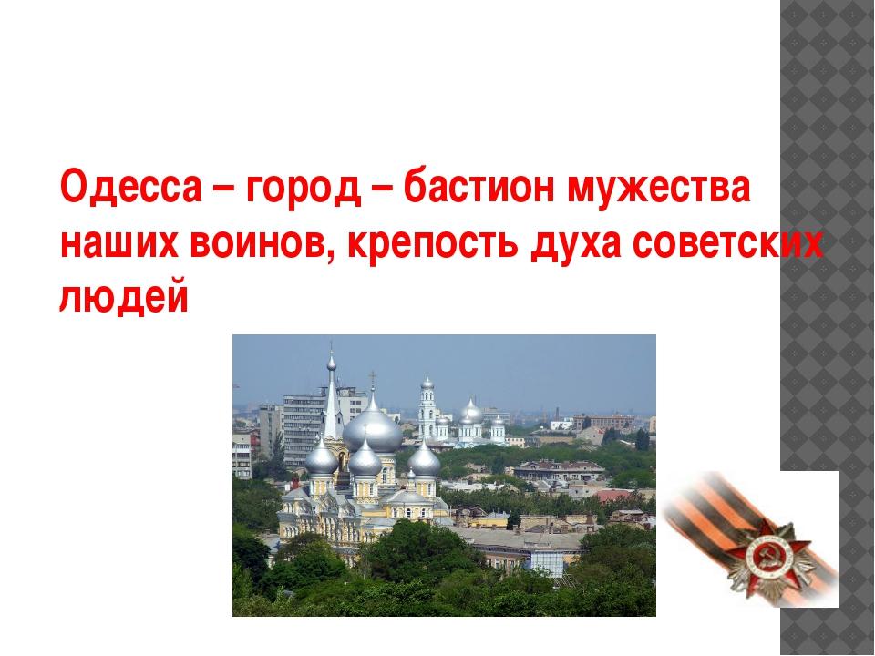Одесса – город – бастион мужества наших воинов, крепость духа советских людей