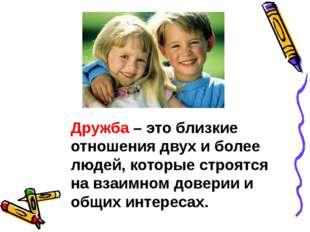 Дружба– это близкие отношения двух и более людей, которые строятся на взаимн