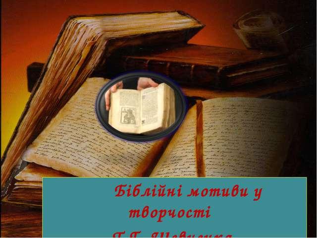 Біблійні мотиви у творчості Т.Г .Шевченка